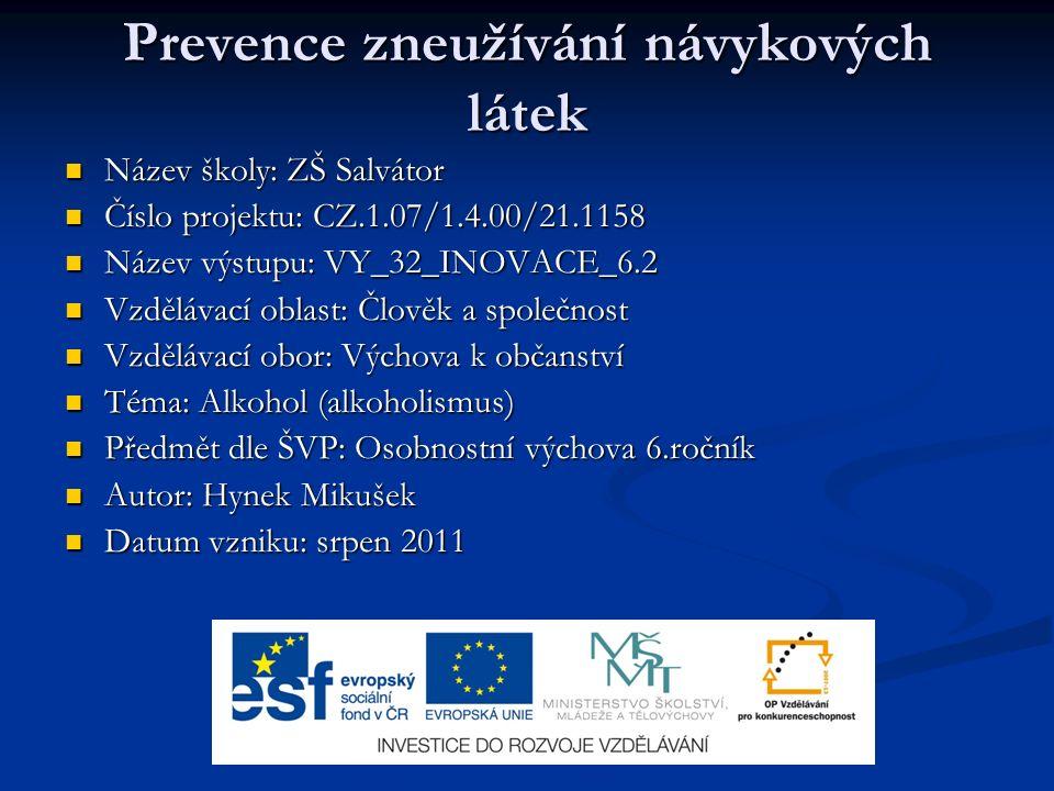 Prevence zneužívání návykových látek Název školy: ZŠ Salvátor Název školy: ZŠ Salvátor Číslo projektu: CZ.1.07/1.4.00/21.1158 Číslo projektu: CZ.1.07/1.4.00/21.1158 Název výstupu: VY_32_INOVACE_6.2 Název výstupu: VY_32_INOVACE_6.2 Vzdělávací oblast: Člověk a společnost Vzdělávací oblast: Člověk a společnost Vzdělávací obor: Výchova k občanství Vzdělávací obor: Výchova k občanství Téma: Alkohol (alkoholismus) Téma: Alkohol (alkoholismus) Předmět dle ŠVP: Osobnostní výchova 6.ročník Předmět dle ŠVP: Osobnostní výchova 6.ročník Autor: Hynek Mikušek Autor: Hynek Mikušek Datum vzniku: srpen 2011 Datum vzniku: srpen 2011