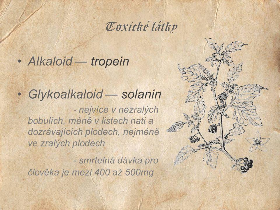 Toxické látky Alkaloid — tropein Glykoalkaloid — solanin - nejvíce v nezralých bobulích, méně v listech nati a dozrávajících plodech, nejméně ve zralých plodech - smrtelná dávka pro člověka je mezi 400 až 500mg