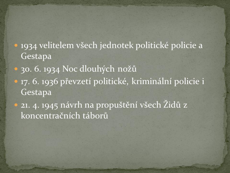 1934 velitelem všech jednotek politické policie a Gestapa 30. 6. 1934 Noc dlouhých nožů 17. 6. 1936 převzetí politické, kriminální policie i Gestapa 2