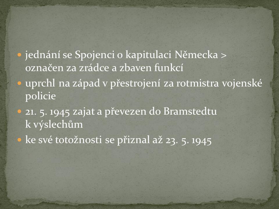 jednání se Spojenci o kapitulaci Německa > označen za zrádce a zbaven funkcí uprchl na západ v přestrojení za rotmistra vojenské policie 21. 5. 1945 z