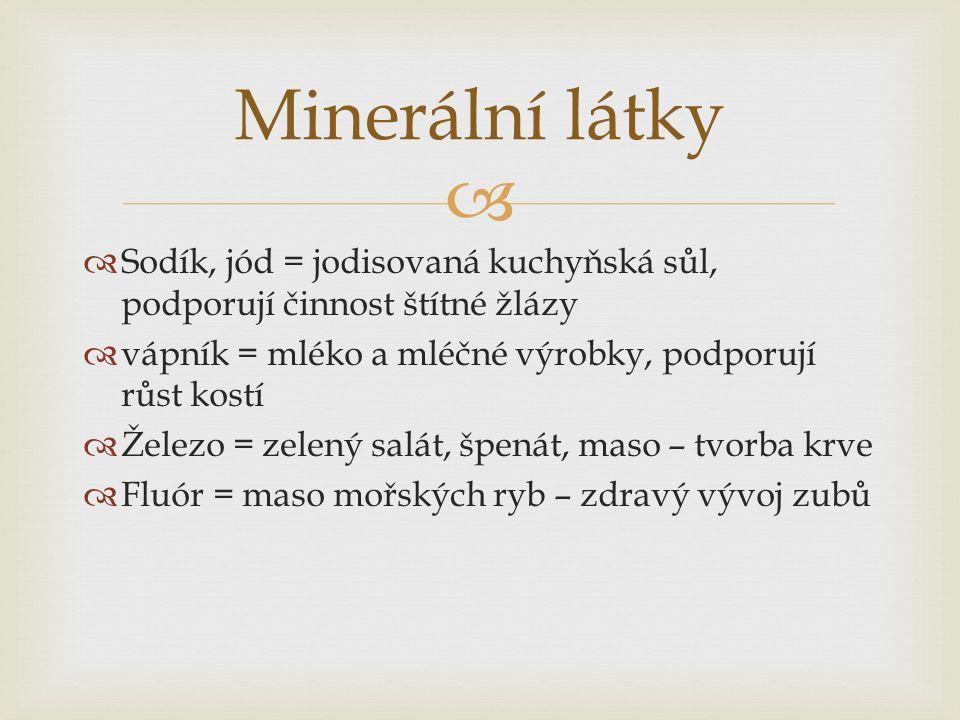   Sodík, jód = jodisovaná kuchyňská sůl, podporují činnost štítné žlázy  vápník = mléko a mléčné výrobky, podporují růst kostí  Železo = zelený salát, špenát, maso – tvorba krve  Fluór = maso mořských ryb – zdravý vývoj zubů Minerální látky