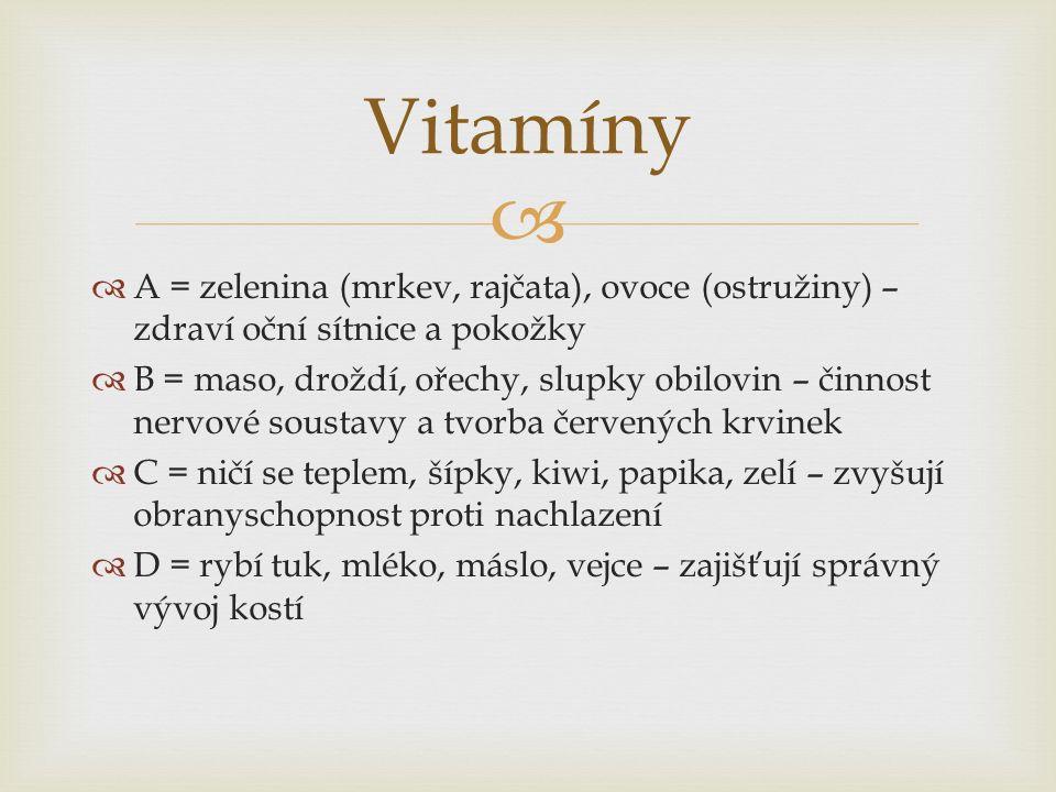   A = zelenina (mrkev, rajčata), ovoce (ostružiny) – zdraví oční sítnice a pokožky  B = maso, droždí, ořechy, slupky obilovin – činnost nervové soustavy a tvorba červených krvinek  C = ničí se teplem, šípky, kiwi, papika, zelí – zvyšují obranyschopnost proti nachlazení  D = rybí tuk, mléko, máslo, vejce – zajišťují správný vývoj kostí Vitamíny