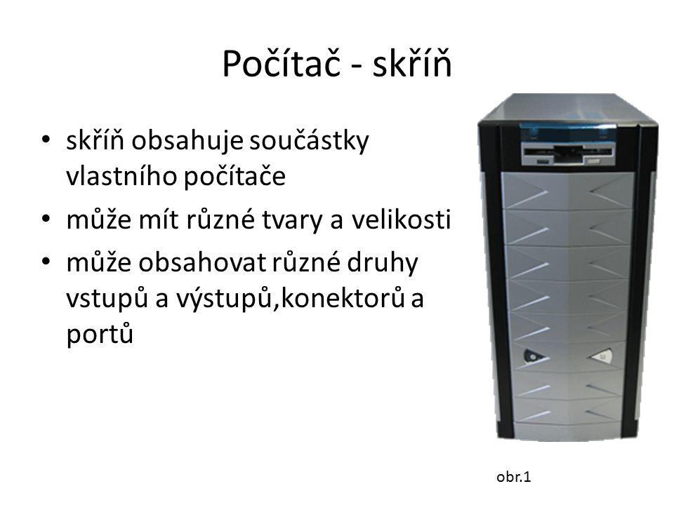 Počítač - skříň skříň obsahuje součástky vlastního počítače může mít různé tvary a velikosti může obsahovat různé druhy vstupů a výstupů,konektorů a p