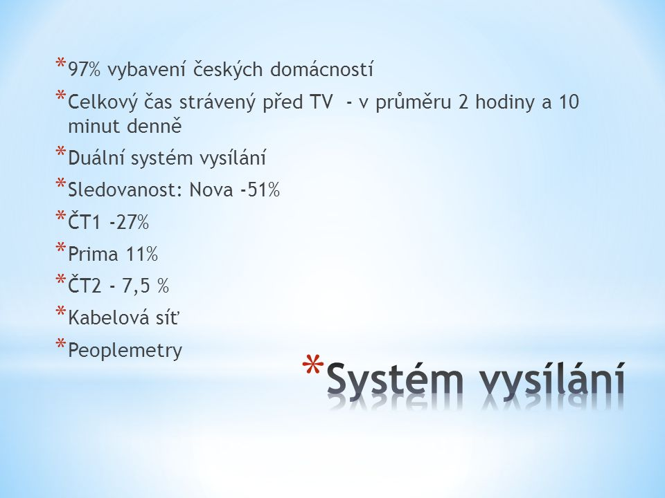 * 97% vybavení českých domácností * Celkový čas strávený před TV - v průměru 2 hodiny a 10 minut denně * Duální systém vysílání * Sledovanost: Nova -51% * ČT1 -27% * Prima 11% * ČT2 - 7,5 % * Kabelová síť * Peoplemetry