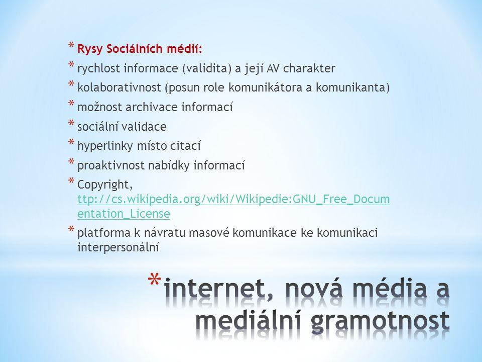* Rysy Sociálních médií: * rychlost informace (validita) a její AV charakter * kolaborativnost (posun role komunikátora a komunikanta) * možnost archivace informací * sociální validace * hyperlinky místo citací * proaktivnost nabídky informací * Copyright, ttp://cs.wikipedia.org/wiki/Wikipedie:GNU_Free_Docum entation_License ttp://cs.wikipedia.org/wiki/Wikipedie:GNU_Free_Docum entation_License * platforma k návratu masové komunikace ke komunikaci interpersonální