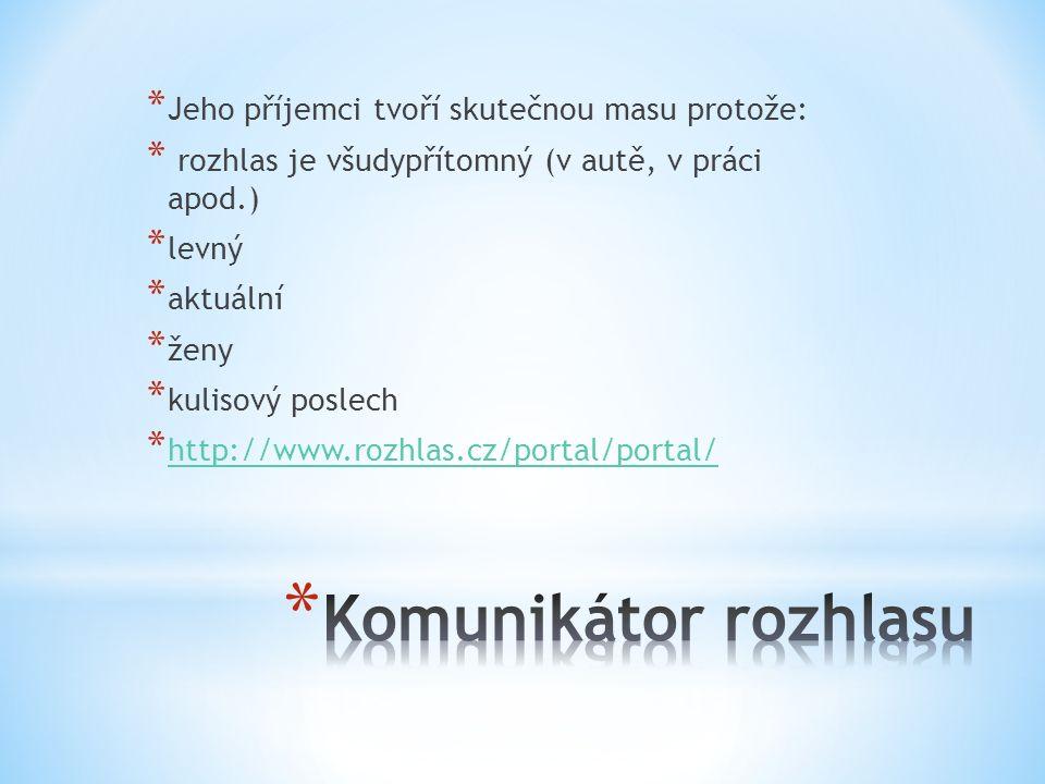 * Jeho příjemci tvoří skutečnou masu protože: * rozhlas je všudypřítomný (v autě, v práci apod.) * levný * aktuální * ženy * kulisový poslech * http://www.rozhlas.cz/portal/portal/ http://www.rozhlas.cz/portal/portal/