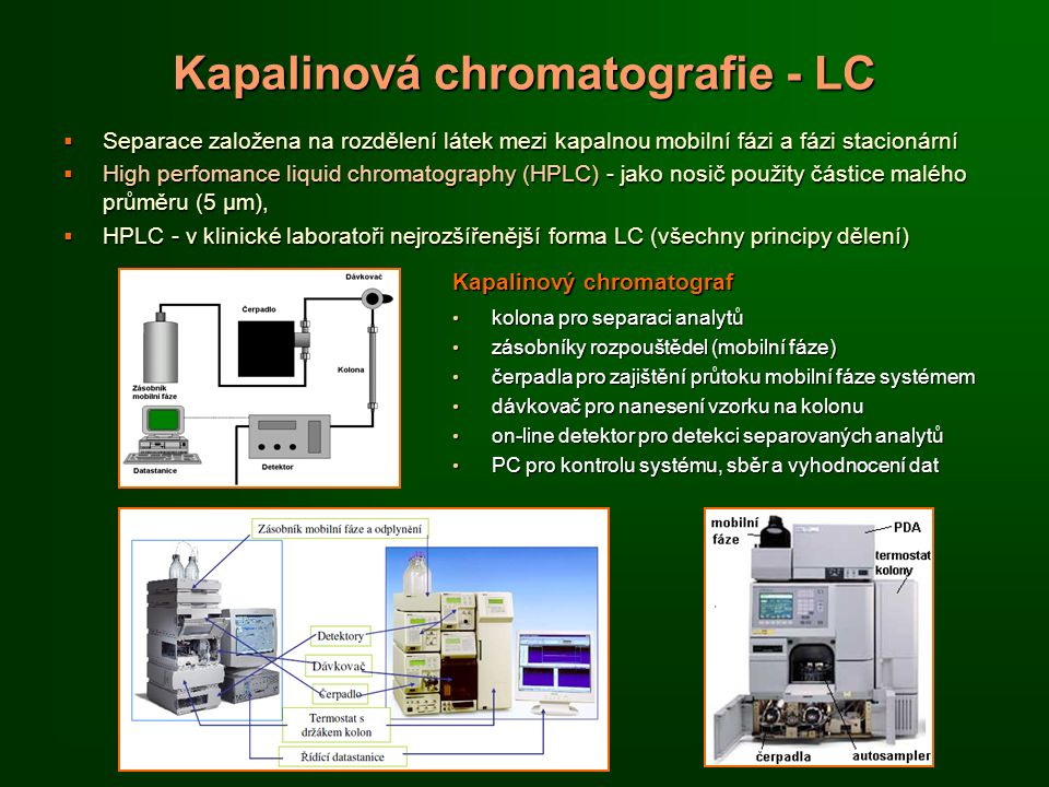 Kapalinová chromatografie - LC  Separace založena na rozdělení látek mezi kapalnou mobilní fázi a fázi stacionární  High perfomance liquid chromatography (HPLC) - jako nosič použity částice malého průměru (5 µm),  HPLC - v klinické laboratoři nejrozšířenější forma LC (všechny principy dělení) Kapalinový chromatograf kolona pro separaci analytů kolona pro separaci analytů zásobníky rozpouštědel (mobilní fáze) zásobníky rozpouštědel (mobilní fáze) čerpadla pro zajištění průtoku mobilní fáze systémem čerpadla pro zajištění průtoku mobilní fáze systémem dávkovač pro nanesení vzorku na kolonu dávkovač pro nanesení vzorku na kolonu on-line detektor pro detekci separovaných analytů on-line detektor pro detekci separovaných analytů PC pro kontrolu systému, sběr a vyhodnocení dat PC pro kontrolu systému, sběr a vyhodnocení dat