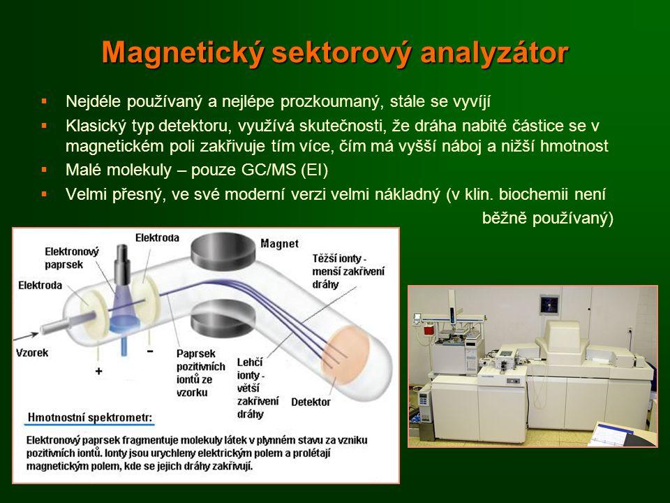 Magnetický sektorový analyzátor   Nejdéle používaný a nejlépe prozkoumaný, stále se vyvíjí   Klasický typ detektoru, využívá skutečnosti, že dráha nabité částice se v magnetickém poli zakřivuje tím více, čím má vyšší náboj a nižší hmotnost   Malé molekuly – pouze GC/MS (EI)   Velmi přesný, ve své moderní verzi velmi nákladný (v klin.