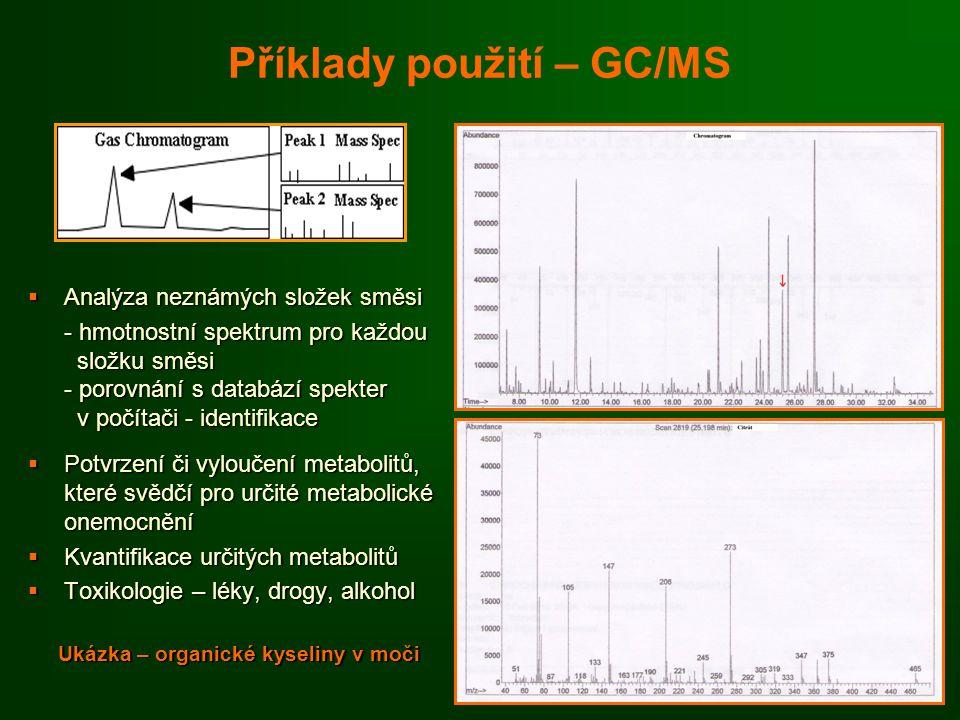 Příklady použití – GC/MS  Analýza neznámých složek směsi - hmotnostní spektrum pro každou složku směsi složku směsi - porovnání s databází spekter v počítači - identifikace v počítači - identifikace  Potvrzení či vyloučení metabolitů, které svědčí pro určité metabolické onemocnění  Kvantifikace určitých metabolitů  Toxikologie – léky, drogy, alkohol Ukázka – organické kyseliny v moči Ukázka – organické kyseliny v moči