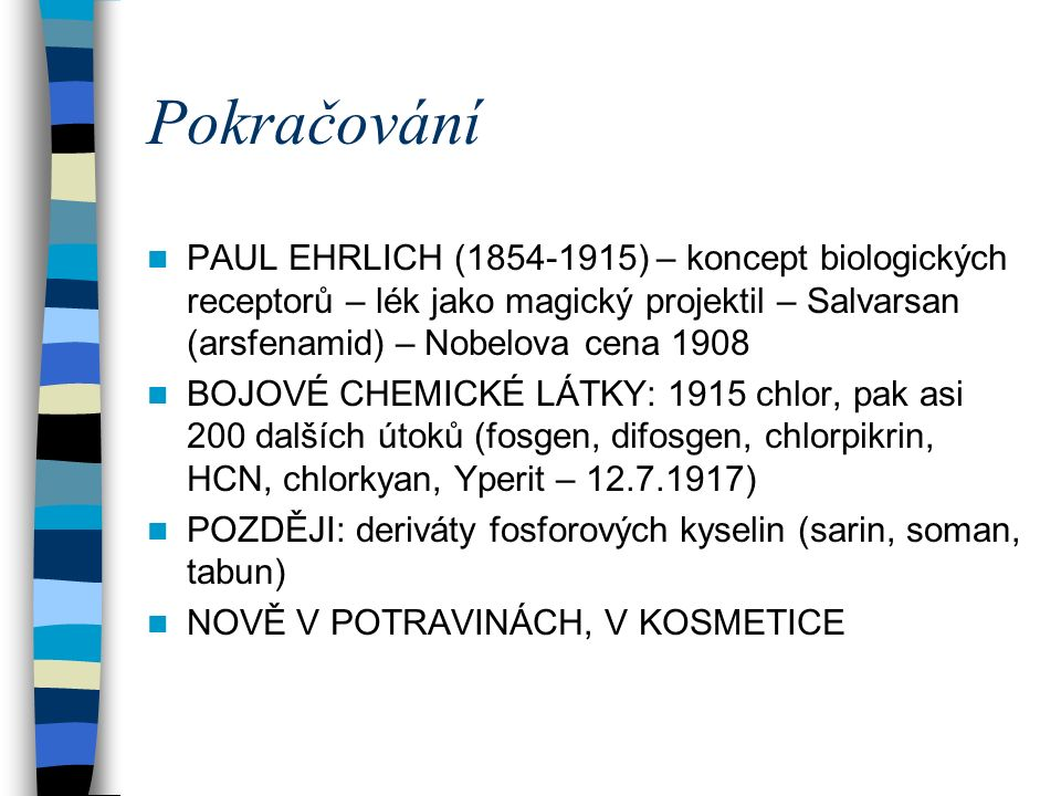 Pokračování PAUL EHRLICH (1854-1915) – koncept biologických receptorů – lék jako magický projektil – Salvarsan (arsfenamid) – Nobelova cena 1908 BOJOVÉ CHEMICKÉ LÁTKY: 1915 chlor, pak asi 200 dalších útoků (fosgen, difosgen, chlorpikrin, HCN, chlorkyan, Yperit – 12.7.1917) POZDĚJI: deriváty fosforových kyselin (sarin, soman, tabun) NOVĚ V POTRAVINÁCH, V KOSMETICE