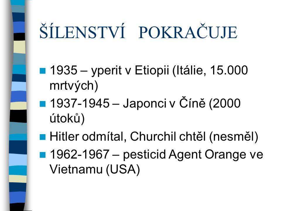 ŠÍLENSTVÍ POKRAČUJE 1935 – yperit v Etiopii (Itálie, 15.000 mrtvých) 1937-1945 – Japonci v Číně (2000 útoků) Hitler odmítal, Churchil chtěl (nesměl) 1962-1967 – pesticid Agent Orange ve Vietnamu (USA)
