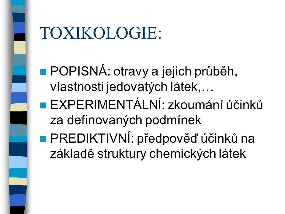 TOXIKOLOGIE: POPISNÁ: otravy a jejich průběh, vlastnosti jedovatých látek,… EXPERIMENTÁLNÍ: zkoumání účinků za definovaných podmínek PREDIKTIVNÍ: předpověď účinků na základě struktury chemických látek