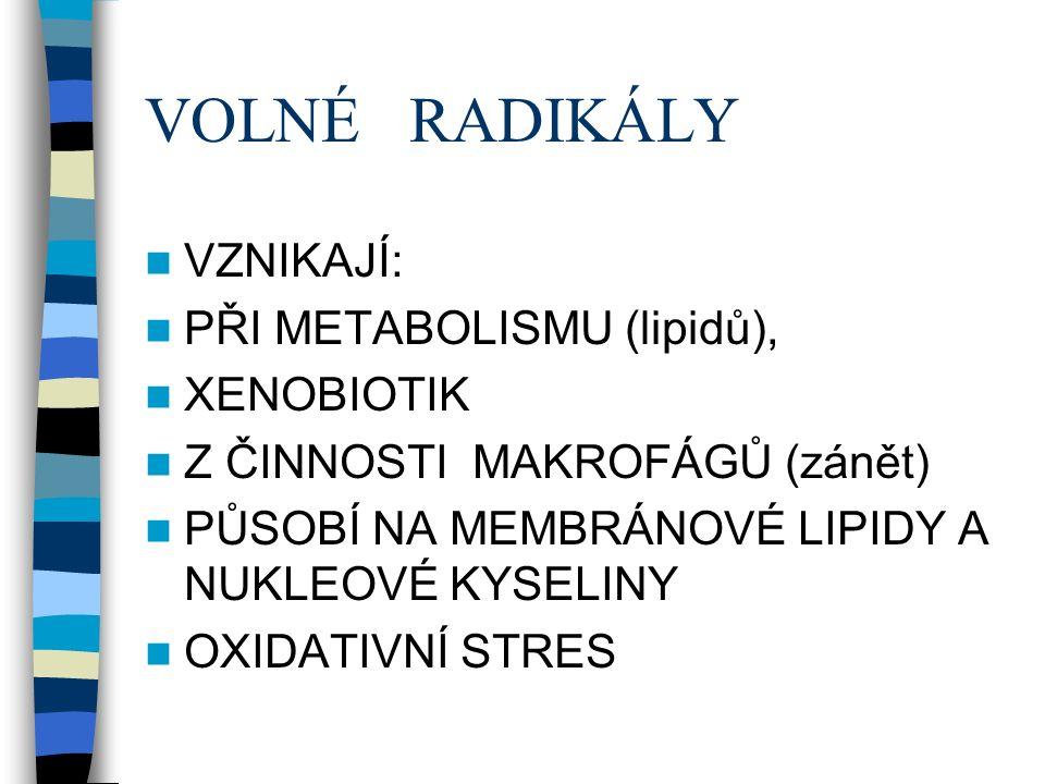 VOLNÉ RADIKÁLY VZNIKAJÍ: PŘI METABOLISMU (lipidů), XENOBIOTIK Z ČINNOSTI MAKROFÁGŮ (zánět) PŮSOBÍ NA MEMBRÁNOVÉ LIPIDY A NUKLEOVÉ KYSELINY OXIDATIVNÍ STRES
