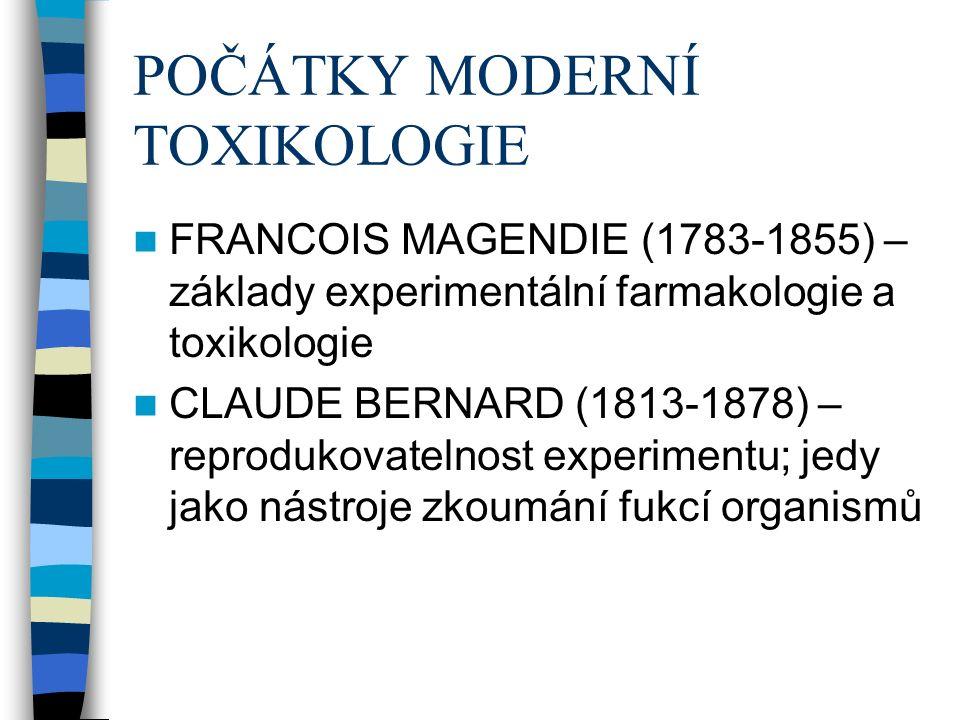 POČÁTKY MODERNÍ TOXIKOLOGIE FRANCOIS MAGENDIE (1783-1855) – základy experimentální farmakologie a toxikologie CLAUDE BERNARD (1813-1878) – reprodukovatelnost experimentu; jedy jako nástroje zkoumání fukcí organismů