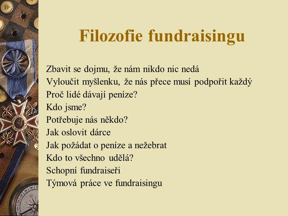 Filozofie fundraisingu Zbavit se dojmu, že nám nikdo nic nedá Vyloučit myšlenku, že nás přece musí podpořit každý Proč lidé dávají peníze.
