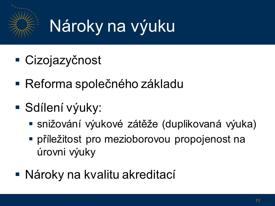 Nároky na výuku  Cizojazyčnost  Reforma společného základu  Sdílení výuky:  snižování výukové zátěže (duplikovaná výuka)  příležitost pro mezioborovou propojenost na úrovni výuky  Nároky na kvalitu akreditací 11