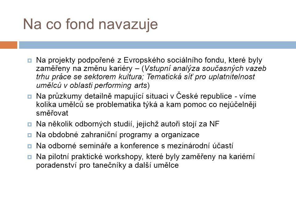 Na co fond navazuje  Na projekty podpořené z Evropského sociálního fondu, které byly zaměřeny na změnu kariéry – (Vstupní analýza současných vazeb trhu práce se sektorem kultura; Tematická síť pro uplatnitelnost umělců v oblasti performing arts)  Na průzkumy detailně mapující situaci v České republice - víme kolika umělců se problematika týká a kam pomoc co nejúčelněji směřovat  Na několik odborných studií, jejichž autoři stojí za NF  Na obdobné zahraniční programy a organizace  Na odborné semináře a konference s mezinárodní účastí  Na pilotní praktické workshopy, které byly zaměřeny na kariérní poradenství pro tanečníky a další umělce