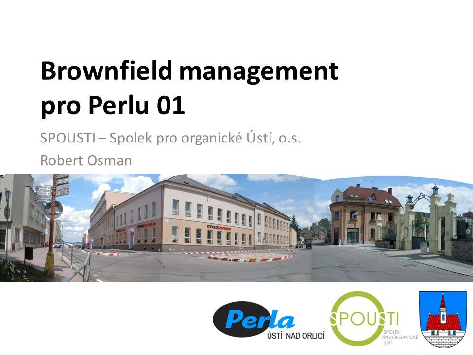 Brownfield management pro Perlu 01 SPOUSTI – Spolek pro organické Ústí, o.s. Robert Osman