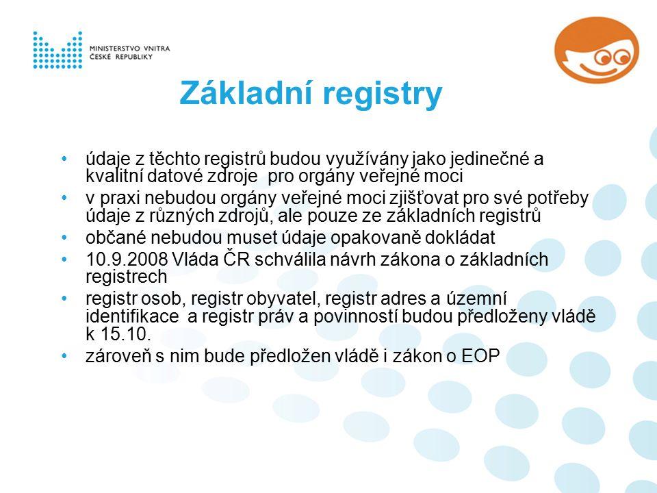 údaje z těchto registrů budou využívány jako jedinečné a kvalitní datové zdroje pro orgány veřejné moci v praxi nebudou orgány veřejné moci zjišťovat pro své potřeby údaje z různých zdrojů, ale pouze ze základních registrů občané nebudou muset údaje opakovaně dokládat 10.9.2008 Vláda ČR schválila návrh zákona o základních registrech registr osob, registr obyvatel, registr adres a územní identifikace a registr práv a povinností budou předloženy vládě k 15.10.