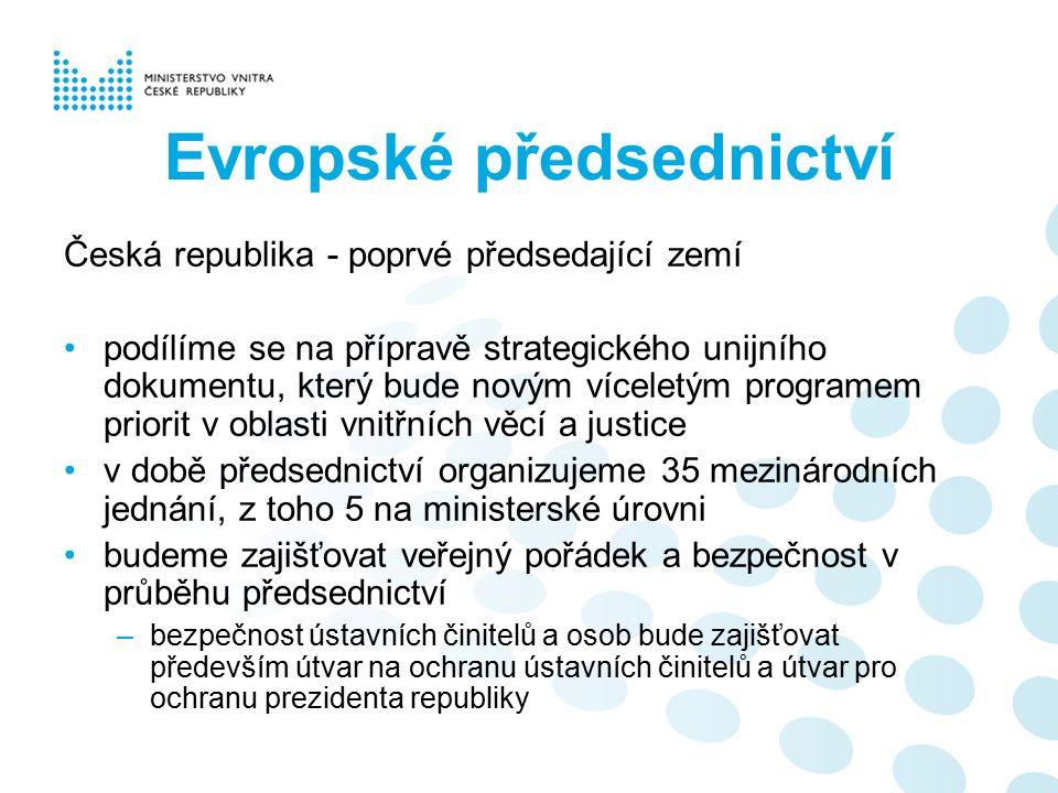 Evropské předsednictví Česká republika - poprvé předsedající zemí podílíme se na přípravě strategického unijního dokumentu, který bude novým víceletým programem priorit v oblasti vnitřních věcí a justice v době předsednictví organizujeme 35 mezinárodních jednání, z toho 5 na ministerské úrovni budeme zajišťovat veřejný pořádek a bezpečnost v průběhu předsednictví –bezpečnost ústavních činitelů a osob bude zajišťovat především útvar na ochranu ústavních činitelů a útvar pro ochranu prezidenta republiky
