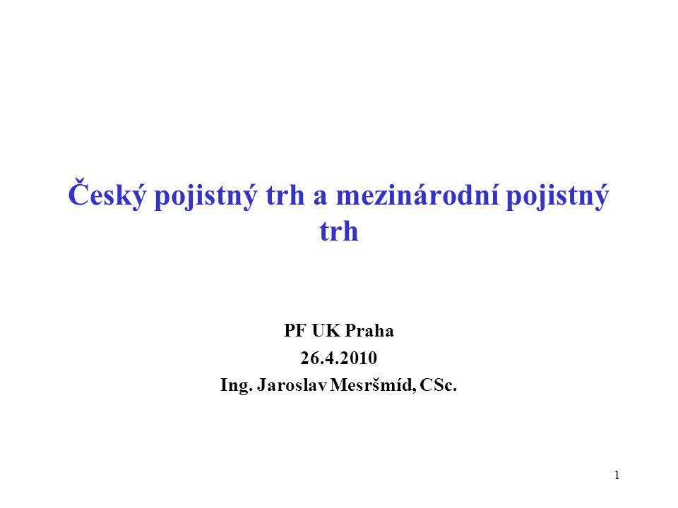 1 Český pojistný trh a mezinárodní pojistný trh PF UK Praha 26.4.2010 Ing. Jaroslav Mesršmíd, CSc.