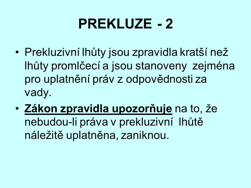 PREKLUZE - 2 Prekluzivní lhůty jsou zpravidla kratší než lhůty promlčecí a jsou stanoveny zejména pro uplatnění práv z odpovědnosti za vady. Zákon zpr