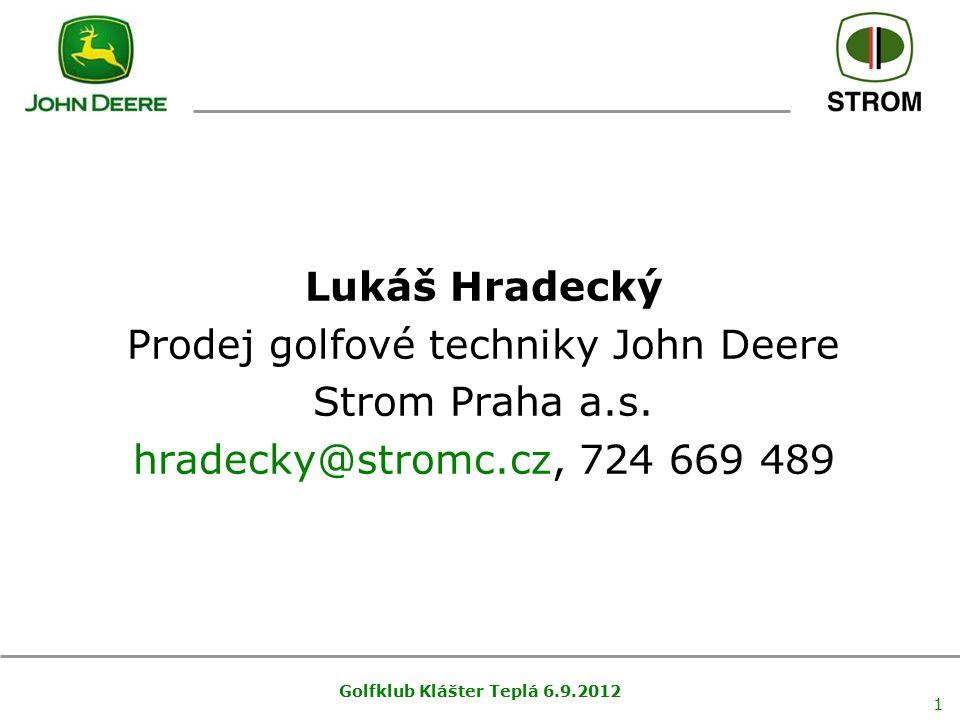Golfklub Klášter Teplá 6.9.2012 1 Lukáš Hradecký Prodej golfové techniky John Deere Strom Praha a.s. hradecky@stromc.cz, 724 669 489