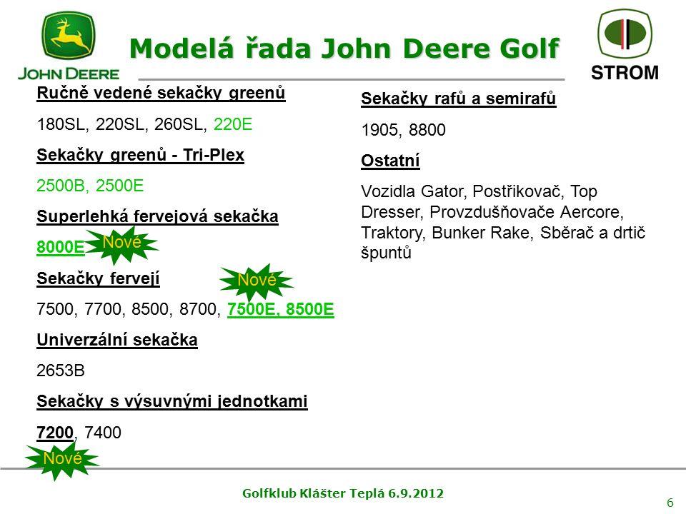 Golfklub Klášter Teplá 6.9.2012 6 Modelá řada John Deere Golf Ručně vedené sekačky greenů 180SL, 220SL, 260SL, 220E Sekačky greenů - Tri-Plex 2500B, 2500E Superlehká fervejová sekačka 8000E Sekačky fervejí 7500, 7700, 8500, 8700, 7500E, 8500E Univerzální sekačka 2653B Sekačky s výsuvnými jednotkami 7200, 7400 Sekačky rafů a semirafů 1905, 8800 Ostatní Vozidla Gator, Postřikovač, Top Dresser, Provzdušňovače Aercore, Traktory, Bunker Rake, Sběrač a drtič špuntů Nové