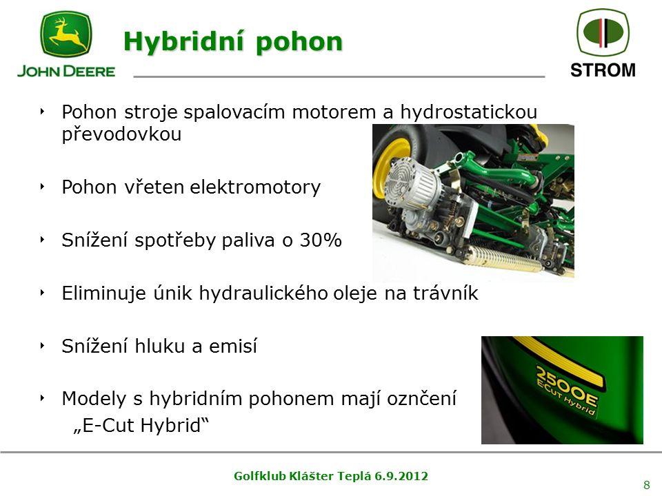 """Golfklub Klášter Teplá 6.9.2012 8 Hybridní pohon  Pohon stroje spalovacím motorem a hydrostatickou převodovkou  Pohon vřeten elektromotory  Snížení spotřeby paliva o 30%  Eliminuje únik hydraulického oleje na trávník  Snížení hluku a emisí  Modely s hybridním pohonem mají oznčení """"E-Cut Hybrid"""