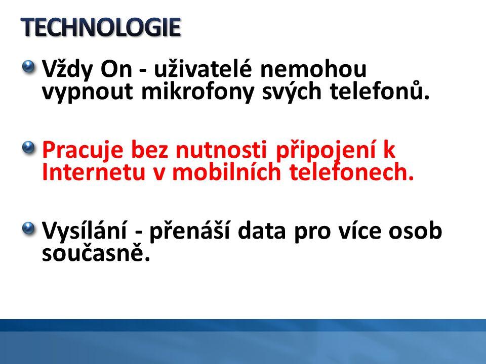 Vždy On - uživatelé nemohou vypnout mikrofony svých telefonů. Pracuje bez nutnosti připojení k Internetu v mobilních telefonech. Vysílání - přenáší da