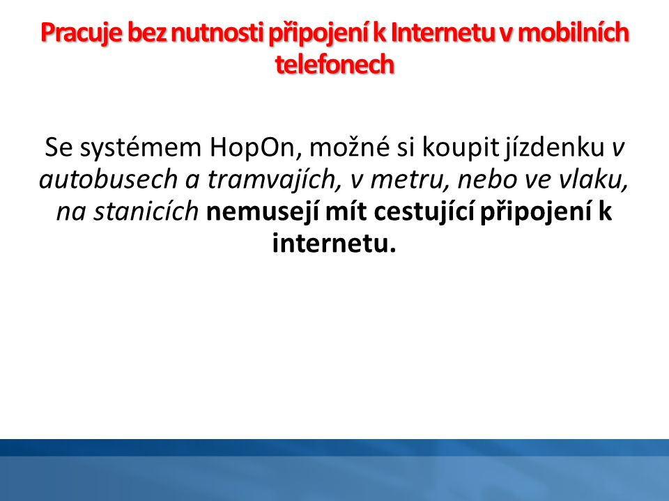 """Způsob platby s HopOn - Bus / Tramvaje (trolejbusy) Simultánní validace a platby; Podporuje většinu mobilních platforem a Operačních Systémů (OS); Příjemné pro cestující - Není potřeba jakékoliv fyzické interakce; Pracuje bez nutnosti připojení k Internetu v mobilních telefonech; Podporuje automatické přihlášení a odhlášení se """"Check in a Check-out procesy ; Podporuje """"push oznámení, jako připomenutí pro přihlášení a odhlášení se """"Check in a Check-out procesy ."""