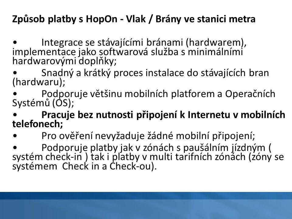 Způsob platby s HopOn - Vlak / Brány ve stanici metra Integrace se stávajícími bránami (hardwarem), implementace jako softwarová služba s minimálními hardwarovými doplňky; Snadný a krátký proces instalace do stávajících bran (hardwaru); Podporuje většinu mobilních platforem a Operačních Systémů (OS); Pracuje bez nutnosti připojení k Internetu v mobilních telefonech; Pro ověření nevyžaduje žádné mobilní připojení; Podporuje platby jak v zónách s paušálním jízdným ( systém check-in ) tak i platby v multi tarifních zónách (zóny se systémem Check in a Check-ou).