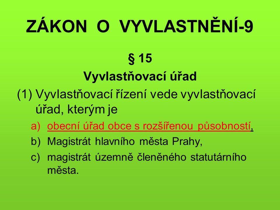 ZÁKON O VYVLASTNĚNÍ-9 § 15 Vyvlastňovací úřad (1)Vyvlastňovací řízení vede vyvlastňovací úřad, kterým je a)obecní úřad obce s rozšířenou působností, b)Magistrát hlavního města Prahy, c)magistrát územně členěného statutárního města.