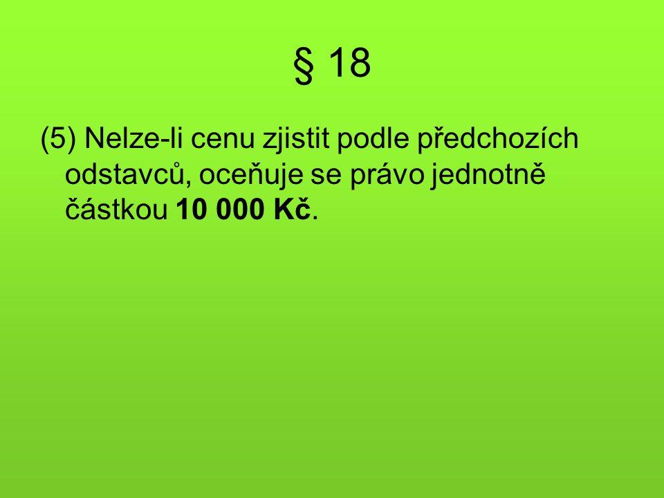 § 18 (5) Nelze-li cenu zjistit podle předchozích odstavců, oceňuje se právo jednotně částkou 10 000 Kč.