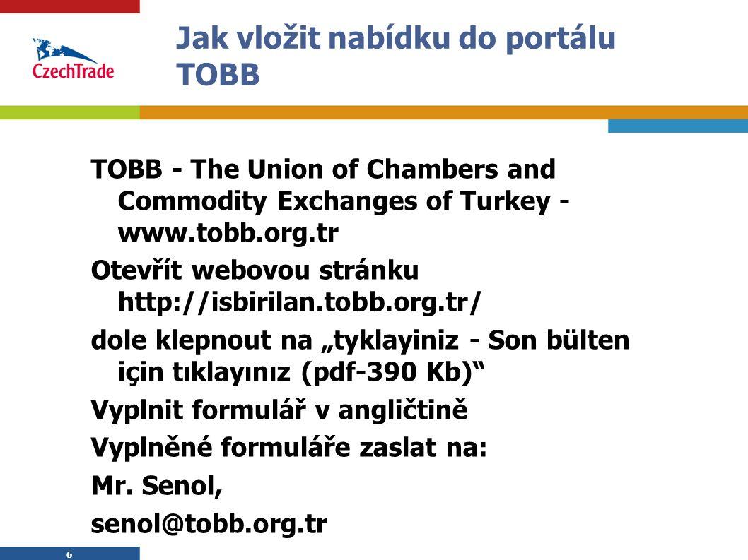 """6 Jak vložit nabídku do portálu TOBB TOBB - The Union of Chambers and Commodity Exchanges of Turkey - www.tobb.org.tr Otevřít webovou stránku http://isbirilan.tobb.org.tr/ dole klepnout na """"tyklayiniz - Son bülten için tıklayınız (pdf-390 Kb) Vyplnit formulář v angličtině Vyplněné formuláře zaslat na: Mr."""