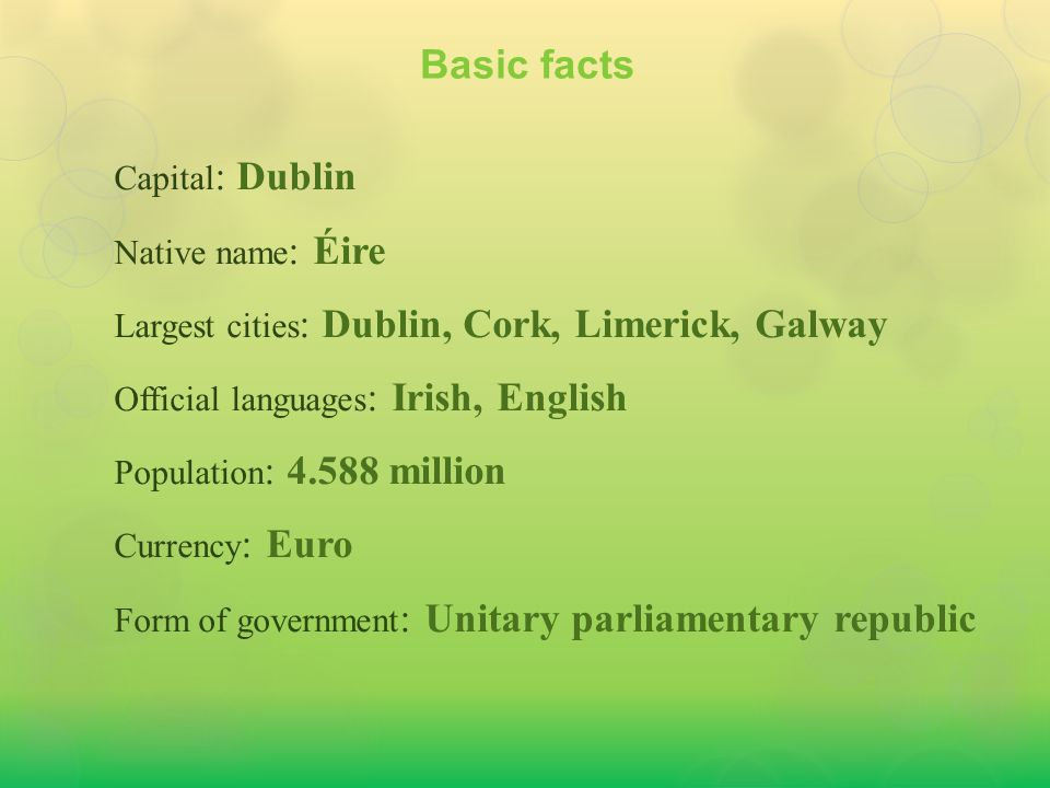Capital : Dublin Native name : Éire Largest cities : Dublin, Cork, Limerick, Galway Official languages : Irish, English Population : 4.588 million Cur