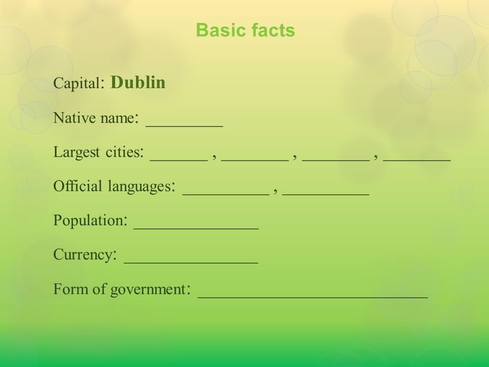 Capital : Dublin Native name : Éire Largest cities : ______, _______, _______, _______ Official languages : _________, _________ Population : _____________ Currency : ______________ Form of government : ________________________ Basic facts