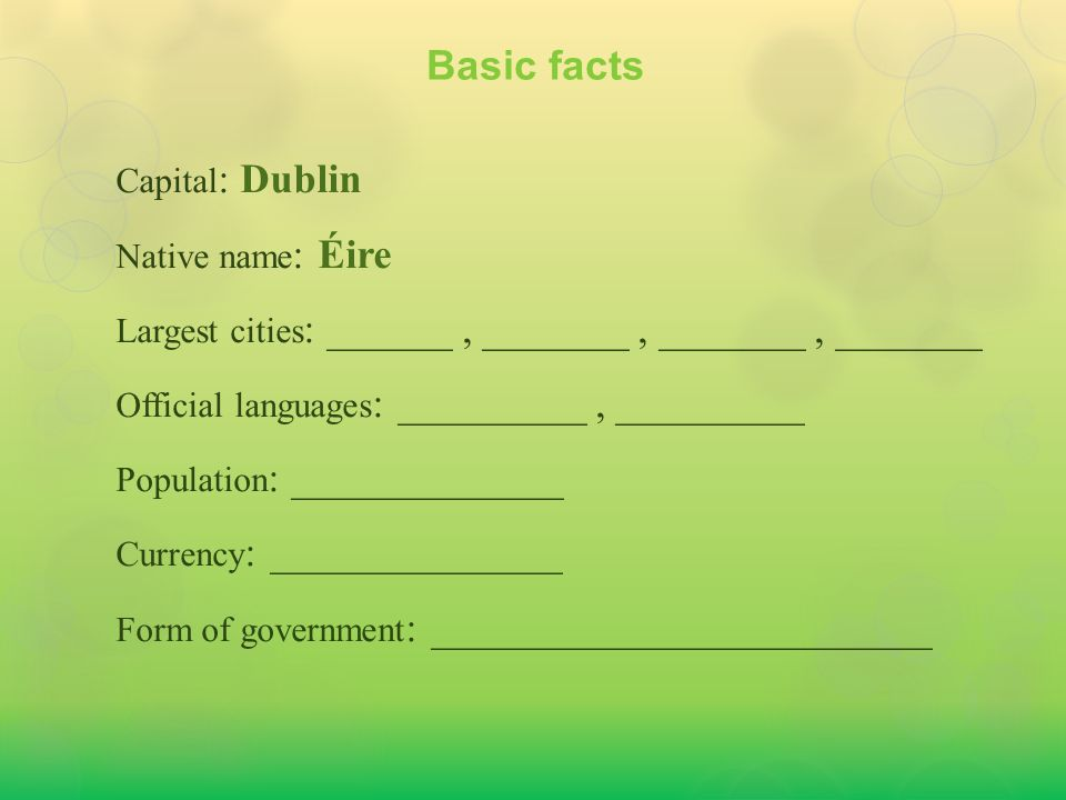 Capital : Dublin Native name : Éire Largest cities : Dublin, Cork, Limerick, Galway Official languages : _________, _________ Population : _____________ Currency : ______________ Form of government : ________________________ Basic facts