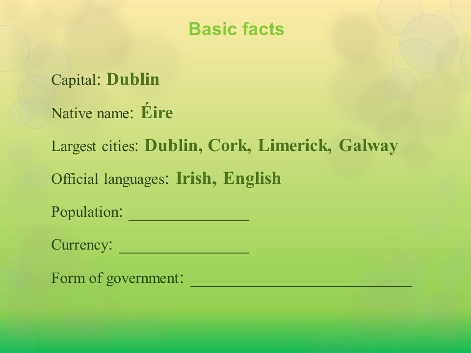 Capital : Dublin Native name : Éire Largest cities : Dublin, Cork, Limerick, Galway Official languages : Irish, English Population : 4.588 million Currency : ______________ Form of government : ________________________ Basic facts