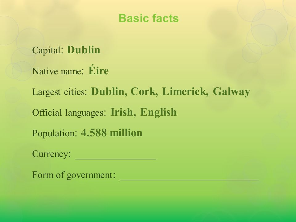 Capital : Dublin Native name : Éire Largest cities : Dublin, Cork, Limerick, Galway Official languages : Irish, English Population : 4.588 million Currency : Euro Form of government : ________________________ Basic facts