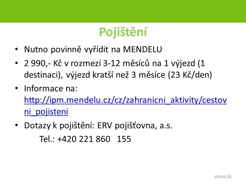 Pojištění Nutno povinně vyřídit na MENDELU 2 990,- Kč v rozmezí 3-12 měsíců na 1 výjezd (1 destinaci), výjezd kratší než 3 měsíce (23 Kč/den) Informace na: http://ipm.mendelu.cz/cz/zahranicni_aktivity/cestov ni_pojisteni http://ipm.mendelu.cz/cz/zahranicni_aktivity/cestov ni_pojisteni Dotazy k pojištění: ERV pojišťovna, a.s.
