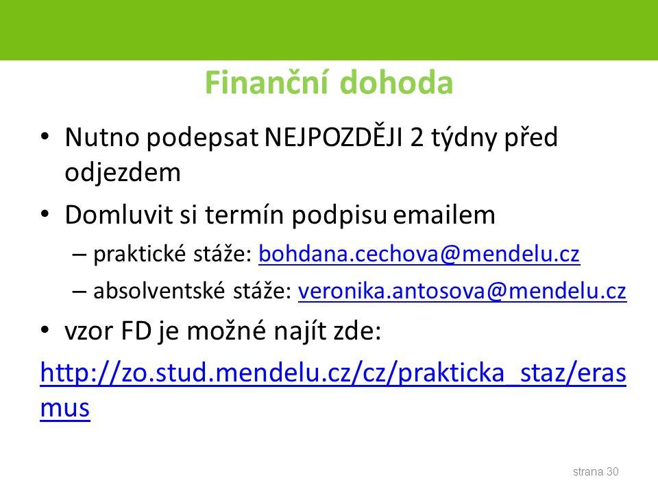 Finanční dohoda Nutno podepsat NEJPOZDĚJI 2 týdny před odjezdem Domluvit si termín podpisu emailem – praktické stáže: bohdana.cechova@mendelu.czbohdana.cechova@mendelu.cz – absolventské stáže: veronika.antosova@mendelu.czveronika.antosova@mendelu.cz vzor FD je možné najít zde: http://zo.stud.mendelu.cz/cz/prakticka_staz/eras mus strana 30