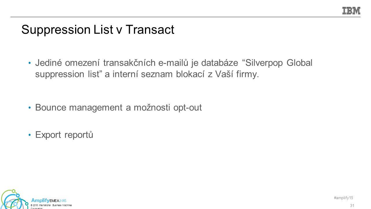 Suppression List v Transact #amplify15 31 © 2015 International Business Machines Corporation Jediné omezení transakčních e-mailů je databáze Silverpop Global suppression list a interní seznam blokací z Vaší firmy.