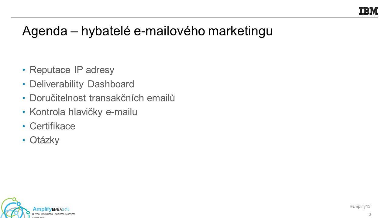 Reputace IP adresy Deliverability Dashboard Doručitelnost transakčních emailů Kontrola hlavičky e-mailu Certifikace Otázky #amplify15 3 © 2015 International Business Machines Corporation Agenda – hybatelé e-mailového marketingu