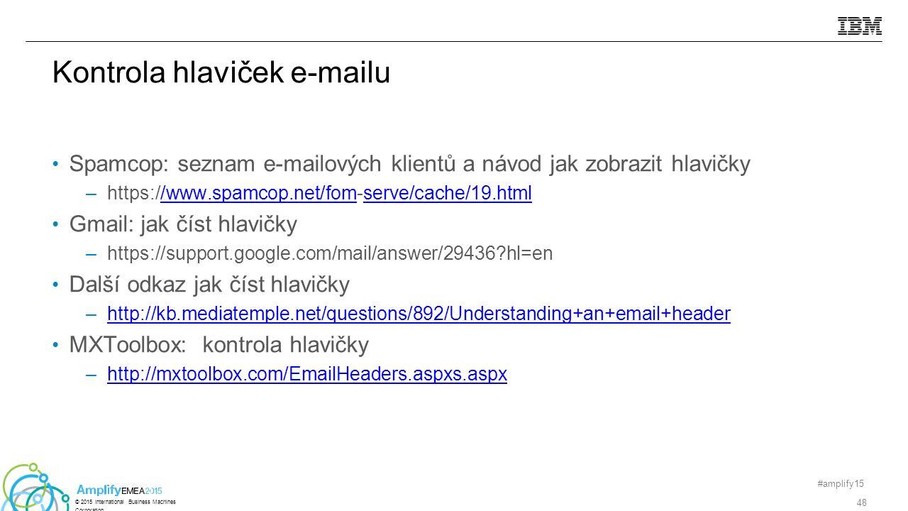 Spamcop: seznam e-mailových klientů a návod jak zobrazit hlavičky –https://www.spamcop.net/fom-serve/cache/19.html/www.spamcop.net/fomserve/cache/19.html Gmail: jak číst hlavičky –https://support.google.com/mail/answer/29436 hl=en Další odkaz jak číst hlavičky –http://kb.mediatemple.net/questions/892/Understanding+an+email+headerhttp://kb.mediatemple.net/questions/892/Understanding+an+email+header MXToolbox: kontrola hlavičky –http://mxtoolbox.com/EmailHeaders.aspxs.aspxhttp://mxtoolbox.com/EmailHeaders.aspxs.aspx #amplify15 48 © 2015 International Business Machines Corporation Kontrola hlaviček e-mailu