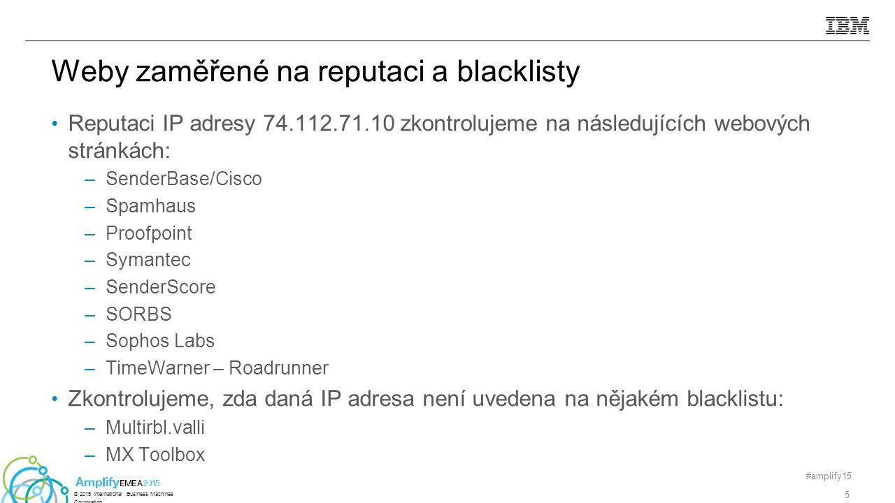 Reputaci IP adresy 74.112.71.10 zkontrolujeme na následujících webových stránkách: –SenderBase/Cisco –Spamhaus –Proofpoint –Symantec –SenderScore –SORBS –Sophos Labs –TimeWarner – Roadrunner Zkontrolujeme, zda daná IP adresa není uvedena na nějakém blacklistu: –Multirbl.valli –MX Toolbox #amplify15 5 © 2015 International Business Machines Corporation Weby zaměřené na reputaci a blacklisty