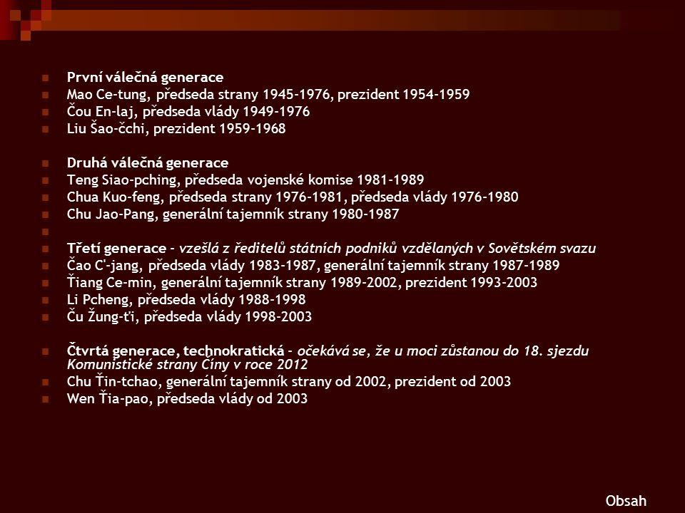 První válečná generace Mao Ce-tung, předseda strany 1945-1976, prezident 1954-1959 Čou En-laj, předseda vlády 1949-1976 Liu Šao-čchi, prezident 1959-1968 Druhá válečná generace Teng Siao-pching, předseda vojenské komise 1981-1989 Chua Kuo-feng, předseda strany 1976-1981, předseda vlády 1976-1980 Chu Jao-Pang, generální tajemník strany 1980-1987 Třetí generace - vzešlá z ředitelů státních podniků vzdělaných v Sovětském svazu Čao C -jang, předseda vlády 1983-1987, generální tajemník strany 1987-1989 Ťiang Ce-min, generální tajemník strany 1989-2002, prezident 1993-2003 Li Pcheng, předseda vlády 1988-1998 Ču Žung-ťi, předseda vlády 1998-2003 Čtvrtá generace, technokratická - očekává se, že u moci zůstanou do 18.