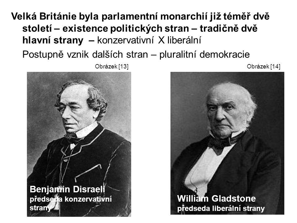 Velká Británie byla parlamentní monarchií již téměř dvě století – existence politických stran – tradičně dvě hlavní strany – konzervativní X liberální Postupně vznik dalších stran – pluralitní demokracie Benjamin Disraeli předseda konzervativní strany William Gladstone předseda liberální strany Obrázek [13]Obrázek [14]
