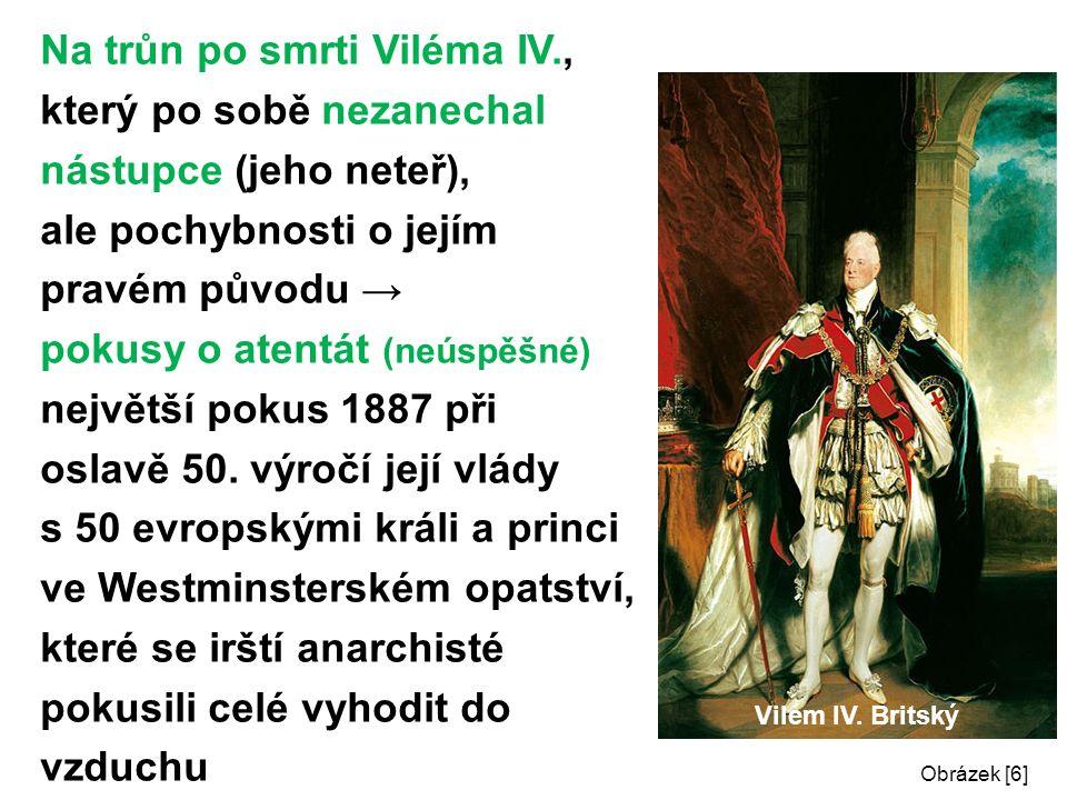 Na trůn po smrti Viléma IV., který po sobě nezanechal nástupce (jeho neteř), ale pochybnosti o jejím pravém původu → pokusy o atentát (neúspěšné) největší pokus 1887 při oslavě 50.