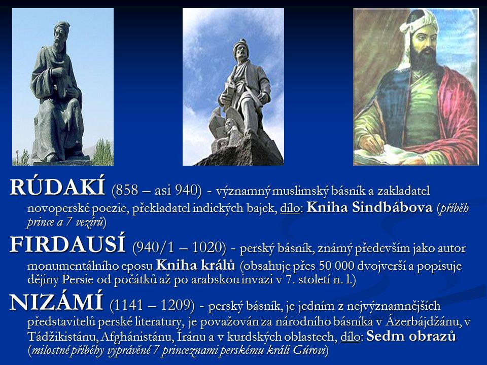 RÚDAKÍ (858 – asi 940) - významný muslimský básník a zakladatel novoperské poezie, překladatel indických bajek, dílo: Kniha Sindbábova (příběh prince a 7 vezírů) FIRDAUSÍ (940/1 – 1020) - perský básník, známý především jako autor monumentálního eposu Kniha králů (obsahuje přes 50 000 dvojverší a popisuje dějiny Persie od počátků až po arabskou invazi v 7.